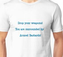 Drop your weapons! You are surrounded by armed bastards! Unisex T-Shirt