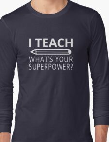 I Teach What's Your Superpower? Long Sleeve T-Shirt