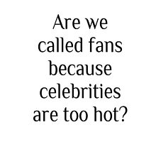Are we called fans because celebrities are too hot? by tablespoon