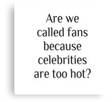 Are we called fans because celebrities are too hot? Canvas Print