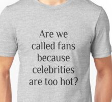 Are we called fans because celebrities are too hot? Unisex T-Shirt