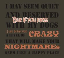 I MAY SEEM QUIET AND RESERVED BUT IF YOU MESS WITH MY DOGS I WILL BREAK OUT A LEVEL OF CRAZY THAT WILL MAKE YOUR NIGHTMARES SEEM LIKE A HAPPY PLACE by pravinya2809