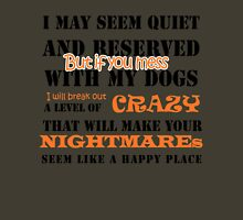 I MAY SEEM QUIET AND RESERVED BUT IF YOU MESS WITH MY DOGS I WILL BREAK OUT A LEVEL OF CRAZY THAT WILL MAKE YOUR NIGHTMARES SEEM LIKE A HAPPY PLACE T-Shirt
