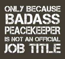 Only BECAUSE BADASS PEACEKEEPER IS NOT AN OFFICIAL JOB TITLE. by pravinya2809