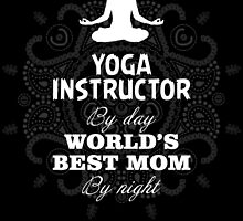 YOGA INSTRUCTOR BY DAY WORLD'S BEST MOM BY NIGHT by badassarts