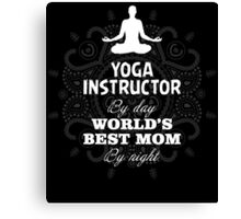 YOGA INSTRUCTOR BY DAY WORLD'S BEST MOM BY NIGHT Canvas Print