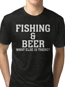 FISHING & BEER WHAT ELSE IS THERE Tri-blend T-Shirt