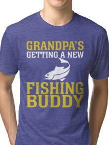 GRANDPA'S GETTING A NEW FISHING BUDDY Tri-blend T-Shirt