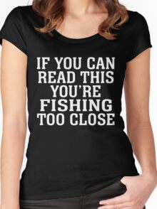 IF YOU CAN READ THIS YOU'RE FISHING TOO CLOSE Women's Fitted Scoop T-Shirt