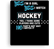 YES I'M A GIRL YES I WATCH HOCKEY YES, I THINK SOME PLAYERS ARE CUTE NO THAT'S NOT WHY I WATCH IT Canvas Print