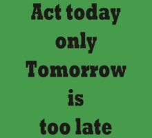 Act today only, Tomorrow is too late by TLaw