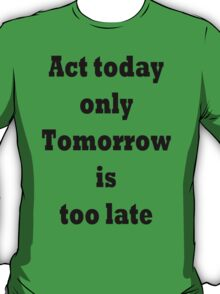 Act today only, Tomorrow is too late T-Shirt