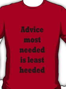 Advice most needed is least heeded T-Shirt