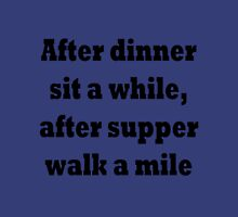 After dinner sit a while, after supper walk a mile Unisex T-Shirt
