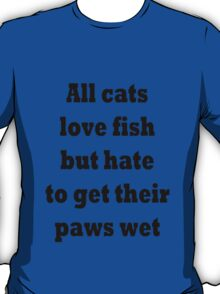 All cats love fish but hate to get their paws wet T-Shirt