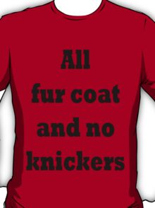 All fur coat and no knickers T-Shirt