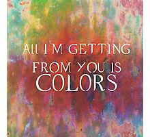 All I'm Getting for you is.....colors Photographic Print