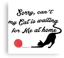 Sorry, can't , my Cat is waiting for me at home Canvas Print