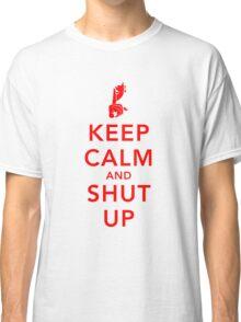 Keep Calm and Shut Up Classic T-Shirt