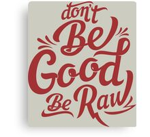 be good be raw Canvas Print