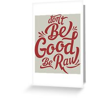 be good be raw Greeting Card