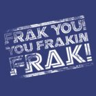 Frak you! You frakin' frak! (Tilt) Inverted by coldbludd