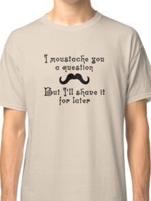 I moustache you a question but I'll shave it for later Classic T-Shirt