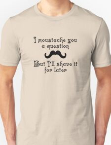 I moustache you a question but I'll shave it for later Unisex T-Shirt