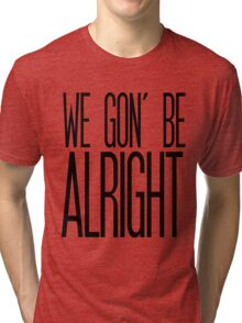 We Gon' Be Alright Tri-blend T-Shirt