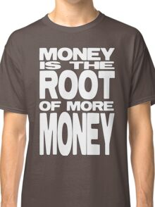 Money is the Root of More Money Classic T-Shirt