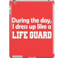 during the day i dress up like a LIFE GUARD iPad Case/Skin
