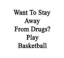 Want To Stay Away From Drugs? Play Basketball  Photographic Print