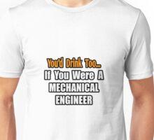 You'd Drink Too .. Mechanical Engineer Unisex T-Shirt