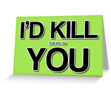 I'd kill to be with you Greeting Card