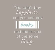 You can't buy happiness but you can buy books and that's kind of the same thing. by bookscupcakes
