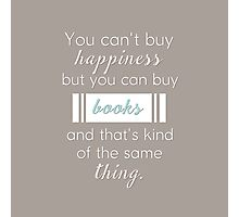 You can't buy happiness but you can buy books and that's kind of the same thing. Photographic Print