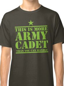 THIS IS MORE ARMY CADET THAN YOU CAN HANDLE Classic T-Shirt