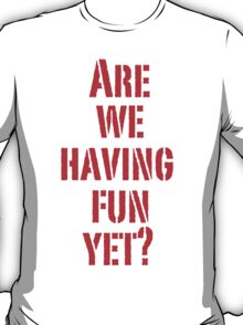Are we having fun yet? (Red letters) T-Shirt
