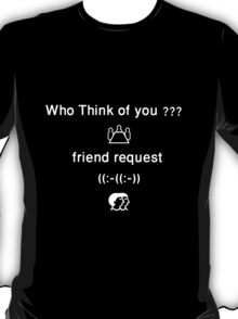 Who Think of you?? Friend request, Shirt T-Shirt