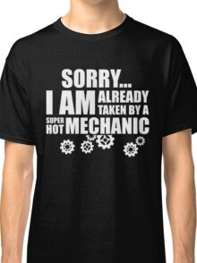 SORRY I AM ALREADY TAKEN BY A SUPER HOT MECHANIC Classic T-Shirt