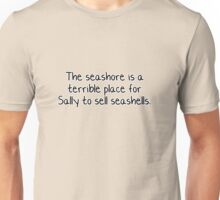 The seashore is a terrible place for Sally to sell seashells.  Unisex T-Shirt