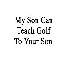 My Son Can Teach Golf To Your Son Photographic Print