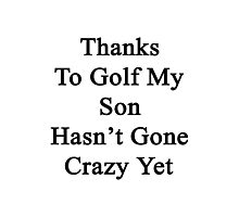 Thanks To Golf My Son Hasn't Gone Crazy Yet  Photographic Print
