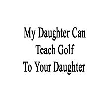 My Daughter Can Teach Golf To Your Daughter  Photographic Print