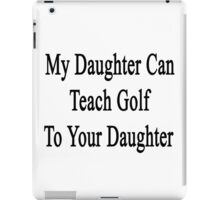 My Daughter Can Teach Golf To Your Daughter  iPad Case/Skin