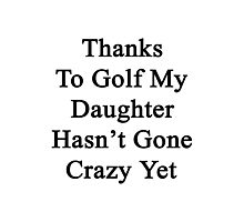 Thanks To Golf My Daughter Hasn't Gone Crazy Yet  Photographic Print