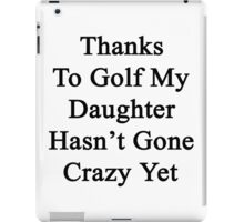 Thanks To Golf My Daughter Hasn't Gone Crazy Yet  iPad Case/Skin