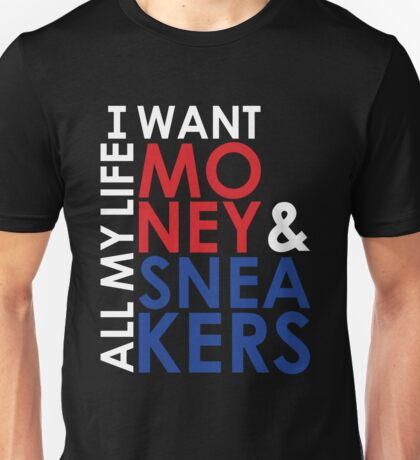 I want Money and Sneakers All my Life Unisex T-Shirt
