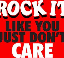 Rock It Like You Just Don't Care by tee4daily