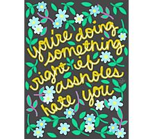 You're Doing Something Right If Assholes Hate You Photographic Print